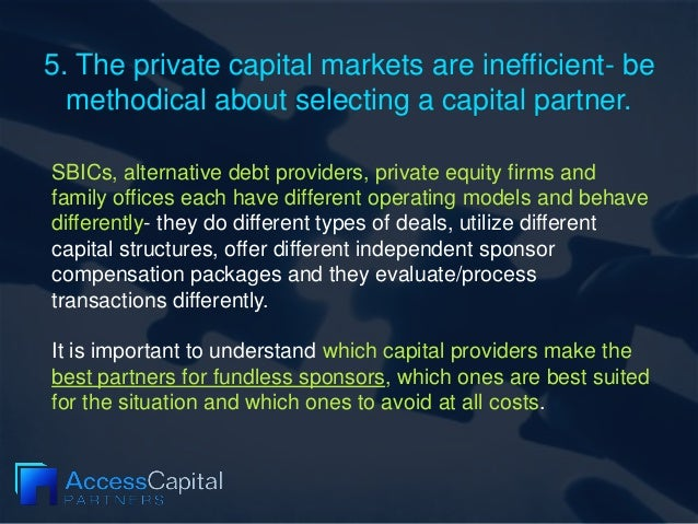 5. The private capital markets are inefficient- be methodical about selecting a capital partner. SBICs, alternative debt p...