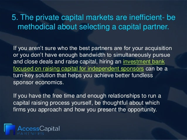 5. The private capital markets are inefficient- be methodical about selecting a capital partner. If you aren't sure who th...