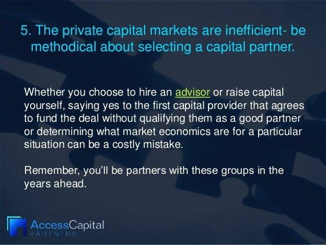 5. The private capital markets are inefficient- be methodical about selecting a capital partner. Whether you choose to hir...