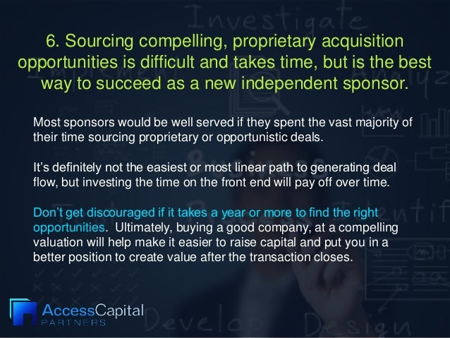 6. Sourcing compelling, proprietary acquisition opportunities is difficult and takes time, but is the best way to succeed ...