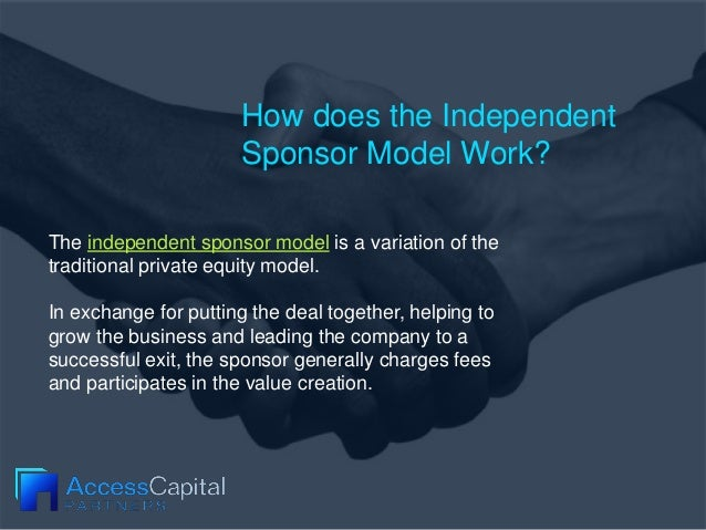 How does the Independent Sponsor Model Work? The independent sponsor model is a variation of the traditional private equit...