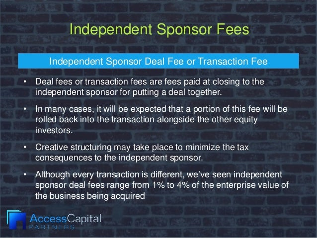 Independent Sponsor Fees Independent Sponsor Deal Fee or Transaction Fee • Deal fees or transaction fees are fees paid at ...