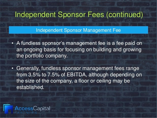 Independent Sponsor Fees (continued) Independent Sponsor Management Fee • A fundless sponsor's management fee is a fee pai...