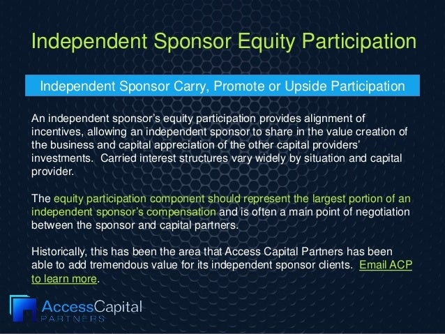 Independent Sponsor Equity Participation An independent sponsor's equity participation provides alignment of incentives, a...