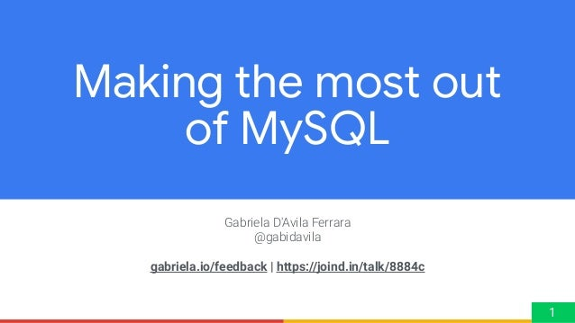 Gabriela D'Avila Ferrara @gabidavila gabriela.io/feedback | https://joind.in/talk/8884c Making the most out of MySQL 1