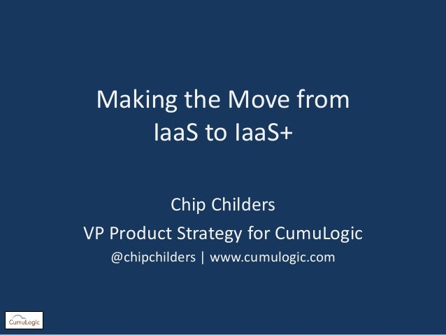 Making the Move from IaaS to IaaS+ Chip Childers VP Product Strategy for CumuLogic @chipchilders | www.cumulogic.com