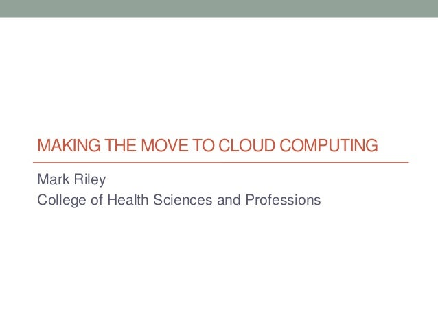 MAKING THE MOVE TO CLOUD COMPUTING Mark Riley College of Health Sciences and Professions