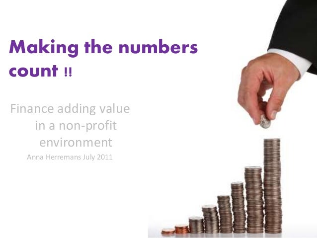 Finance adding value in a non-profit environment Anna Herremans July 2011 Making the numbers count !!