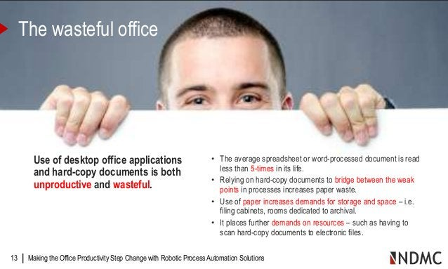 | Making the Office Productivity Step Change with Robotic Process Automation Solutions13 The wasteful office Use of deskto...