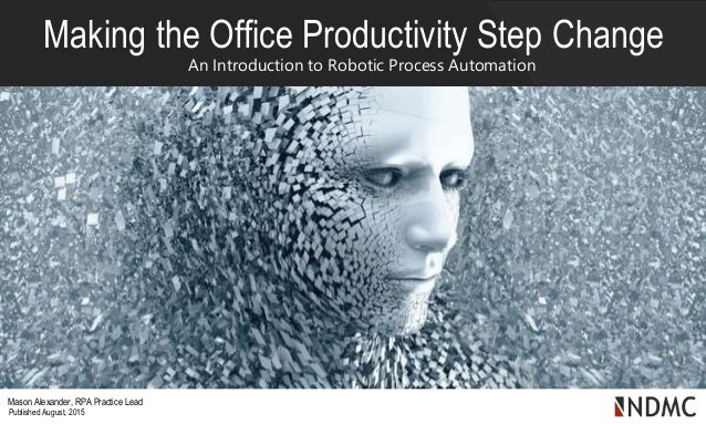 Making the Office Productivity Step Change An Introduction to Robotic Process Automation Mason Alexander, RPA Practice Lea...