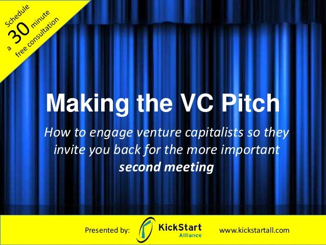 Making the VC Pitch How to engage venture capitalists so they invite you back for the more important second meeting Presen...