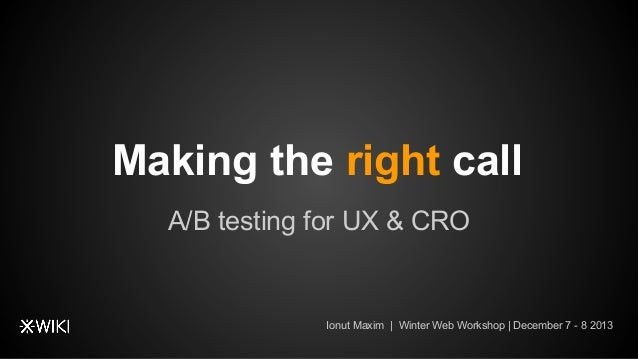 Making the right call A/B testing for UX & CRO  Ionut Maxim | Winter Web Workshop | December 7 - 8 2013