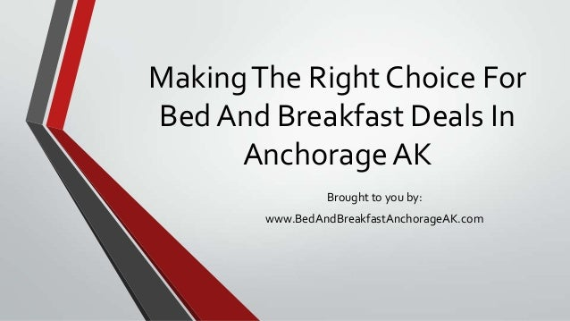 MakingThe Right Choice ForBedAnd Breakfast Deals InAnchorage AKBrought to you by:www.BedAndBreakfastAnchorageAK.com