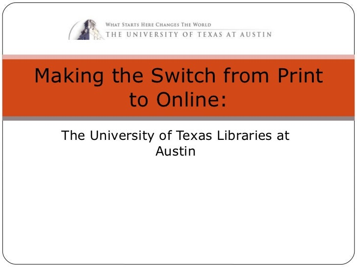 The University of Texas Libraries at Austin Making the Switch from Print to Online: