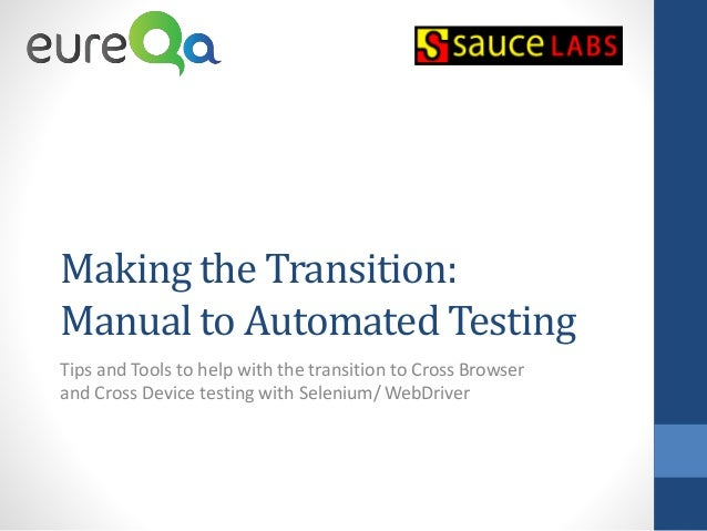 Making the Transition: Manual to Automated Testing Tips and Tools to help with the transition to Cross Browser and Cross D...