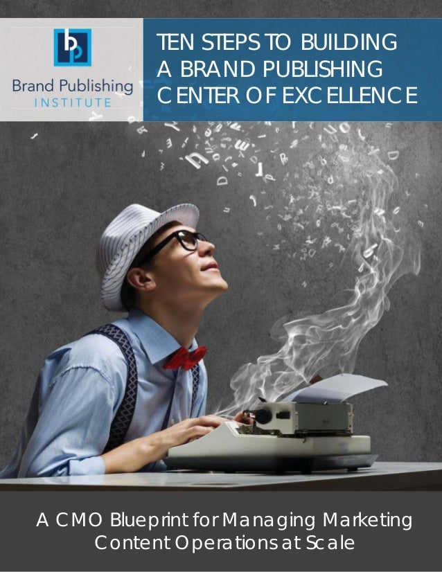TEN STEPS TO BUILDING A BRAND PUBLISHING CENTER OF EXCELLENCE A CMO Blueprint for Managing Marketing Content Operations at...