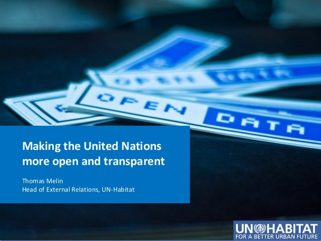 Making the United Nations more open and transparent Thomas Melin Head of External Relations, UN-Habitat