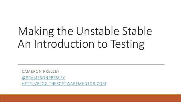 Making the Unstable Stable An Introduction to Testing CAMERON PRESLEY @PCAMERONPRESLEY HTTP://BLOG.THESOFTWAREMENTOR.COM
