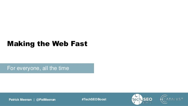 Patrick Meenan | @PatMeenan #TechSEOBoost For everyone, all the time Making the Web Fast