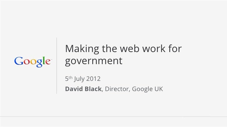 Making the web work forgovernment5th July 2012David Black, Director, Google UK                                   Google Co...