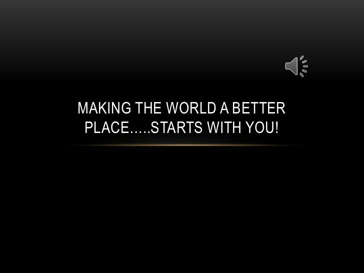 MAKING THE WORLD A BETTER PLACE…..STARTS WITH YOU!