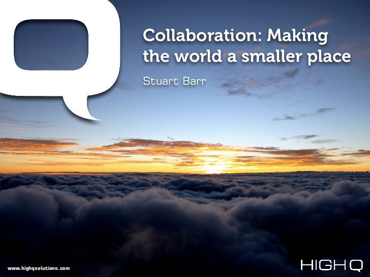 Collaboration: Making                         the world a smaller place                         Stuart Barrwww.highqsoluti...