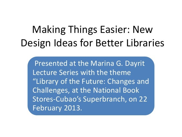 Making Things Easier: NewDesign Ideas for Better Libraries   Presented at the Marina G. Dayrit  Lecture Series with the th...