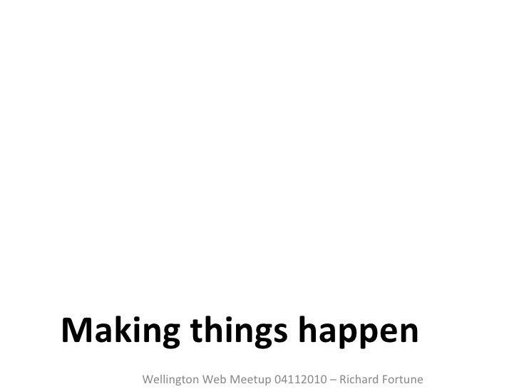 Making things happen <ul><li>Wellington Web Meetup 04112010 – Richard Fortune </li></ul>