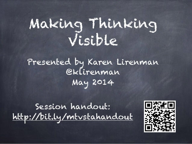Making Thinking Visible Session handout: http://bit.ly/mtvstahandout Presented by Karen Lirenman @klirenman May 2014
