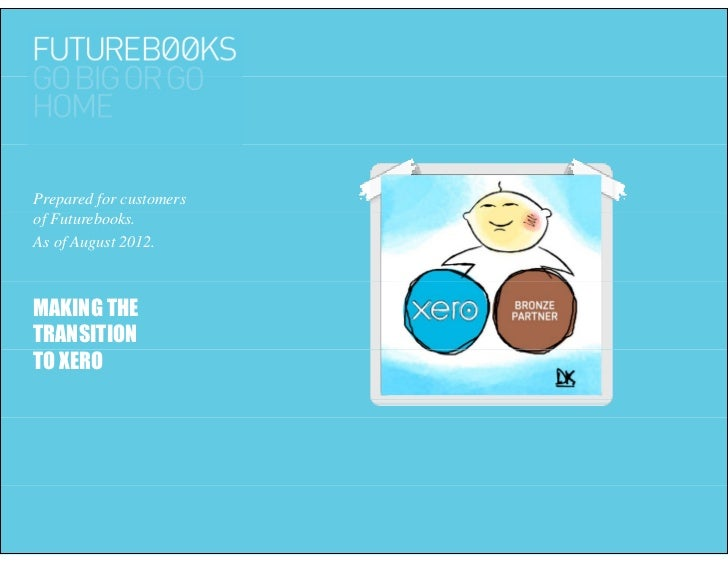 Prepared for customersof Futurebooks. fF      b kAs of August 2012.MAKING THETRANSITIONTO XERO
