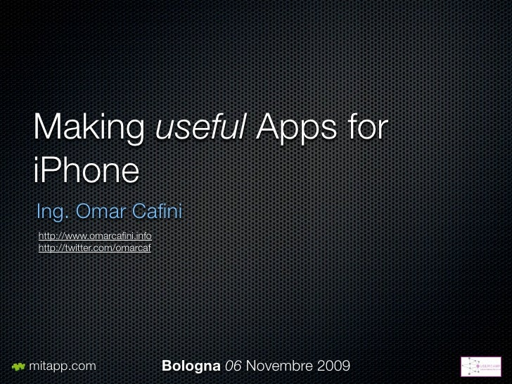 Making useful Apps for iPhone  Ing. Omar Cafini  http://www.omarcafini.info  http://twitter.com/omarcaf     mitapp.com      ...