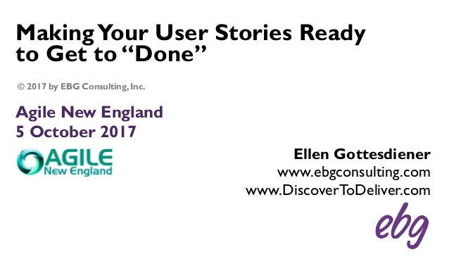 "MakingYour User Stories Ready to Get to ""Done"" Agile New England 5 October 2017 Ellen Gottesdiener www.ebgconsulting.com w..."