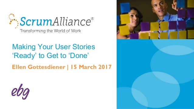 Making Your User Stories 'Ready' to Get to 'Done' Ellen Gottesdiener | 15 March 2017
