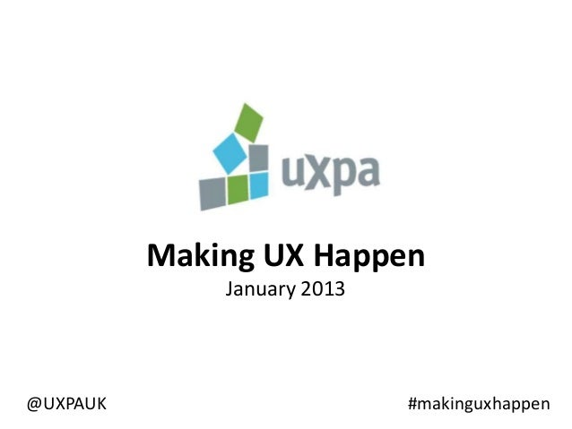 Making UX Happen              January 2013@UXPAUK                      #makinguxhappen