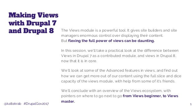 @kattekrab #DrupalGov2017 Making Views with Drupal 7 and Drupal 8 The Views module is a powerful tool. It gives site build...