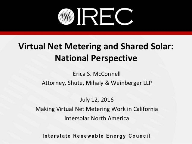 Virtual Net Metering and Shared Solar: National Perspective Erica S. McConnell Attorney, Shute, Mihaly & Weinberger LLP Ju...