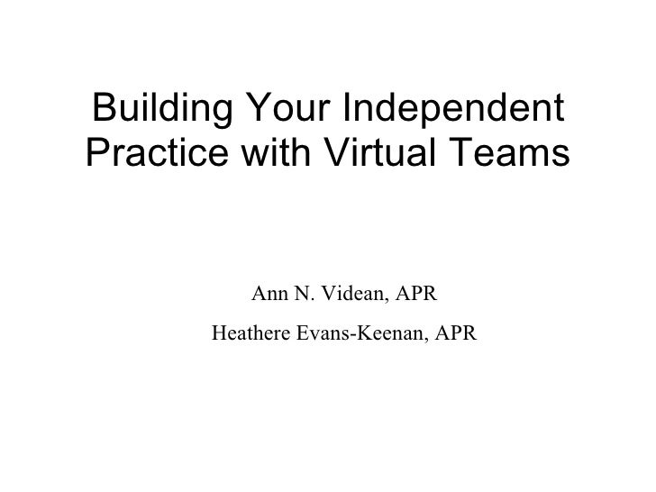Building Your Independent Practice with Virtual Teams Ann N. Videan, APR Heathere Evans-Keenan, APR