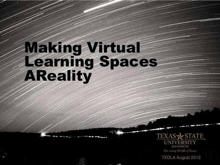 Making VirtualLearning SpacesAReality                  TXDLA August 2012
