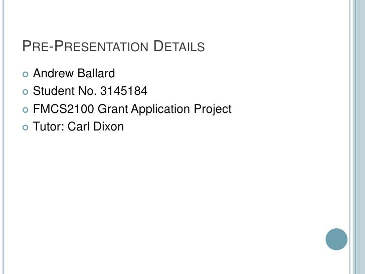 PRE-PRESENTATION DETAILS Andrew Ballard Student No. 3145184 FMCS2100 Grant Application Project Tutor: Carl Dixon