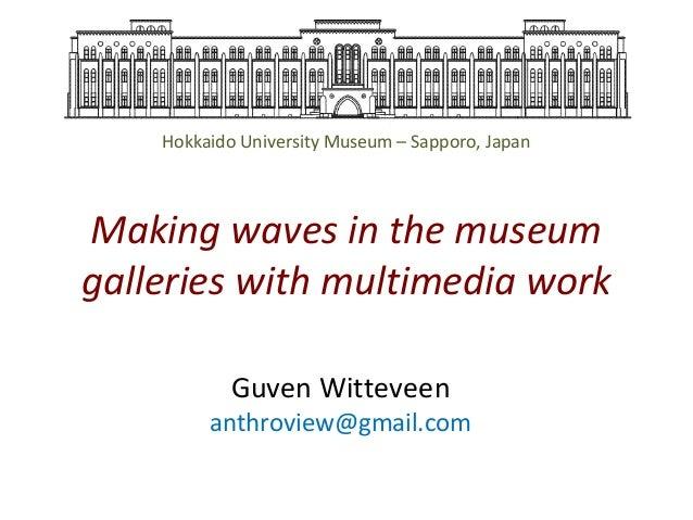 Hokkaido University Museum – Sapporo, Japan  Making waves in the museum galleries with multimedia work Guven Witteveen  an...