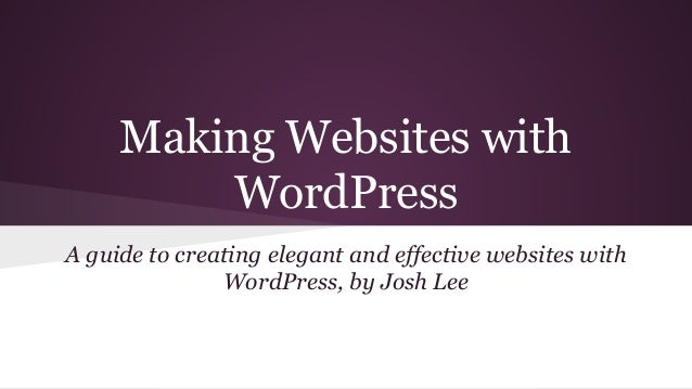 Making Websites with WordPress A guide to creating elegant and effective websites with WordPress, by Josh Lee