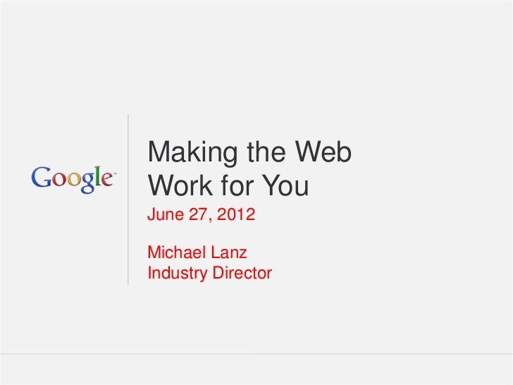 Making the WebWork for YouJune 27, 2012Michael LanzIndustry Director                    Google Confidential and Proprietar...