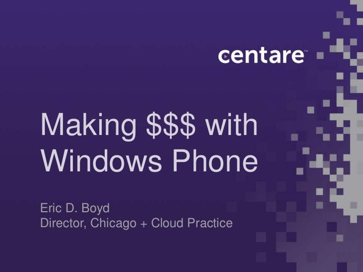 Making $$$ withWindows PhoneEric D. BoydDirector, Chicago + Cloud Practice