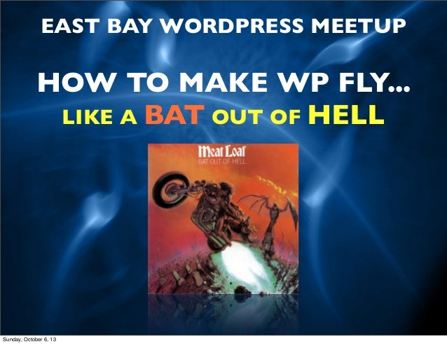 EAST BAY WORDPRESS MEETUP  HOW TO MAKE WP FLY... LIKE A BAT OUT OF HELL  Sunday, October 6, 13