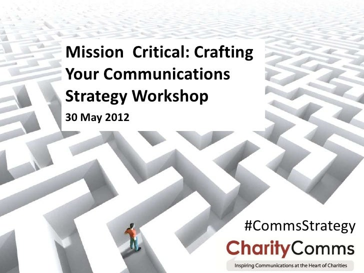 Mission Critical: CraftingYour CommunicationsStrategy Workshop30 May 2012                        #CommsStrategy