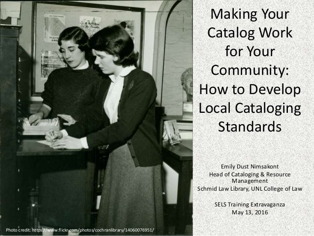 Making Your Catalog Work for Your Community: How to Develop Local Cataloging Standards Emily Dust Nimsakont Head of Catalo...