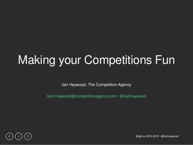Brighton SEO 2015 - @iainhaywood1 Making your Competitions Fun Iain Haywood, The Competition Agency Iain.Haywood@competiti...