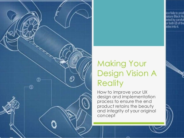 Making Your Design Vision A Reality How to improve your UX design and implementation process to ensure the end product ret...