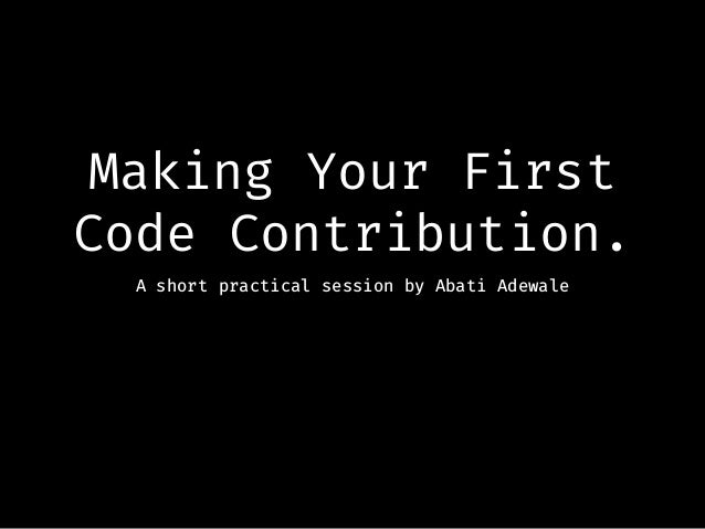 Making Your First Code Contribution. A short practical session by Abati Adewale