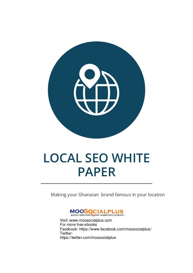 LOCAL SEO WHITE PAPER Making your Ghanaian brand famous in your location Visit: www.moosocialplus.com For more free ebooks...
